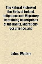 The Natural History of the Birds of Ireland, Indigenous and Migratory; Containing Descriptions of the Habits, Migrations, Occurrence, and af John J. Watters