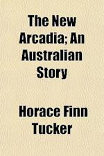 The New Arcadia; An Australian Story af Horace Finn Tucker