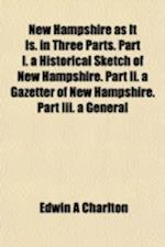 New Hampshire as It Is. in Three Parts. Part I. a Historical Sketch of New Hampshire. Part II. a Gazetter of New Hampshire. Part III. a General af Edwin a. Charlton