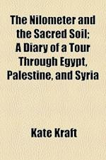 The Nilometer and the Sacred Soil; A Diary of a Tour Through Egypt, Palestine, and Syria af Kate Kraft