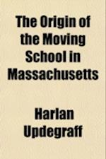 The Origin of the Moving School in Massachusetts Volume 3 af Harlan Updegraff