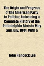 The Origin and Progress of the American Party in Politics; Embracing a Complete History of the Philadelphia Riots in May and July, 1844, with a af John Hancock Lee