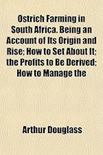 Ostrich Farming in South Africa. Being an Account of Its Origin and Rise; How to Set about It; The Profits to Be Derived; How to Manage the af Arthur Douglass