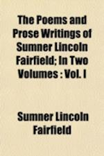 The Poems and Prose Writings of Sumner Lincoln Fairfield; In Two Volumes