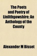 The Poets and Poetry of Linlithgowshire; An Anthology of the County af Alexander M. Bisset