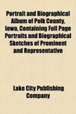 Portrait and Biographical Album of Polk County, Iowa, Containing Full Page Portraits and Biographical Sketches of Prominent and Representative af Lake City Publishing Company