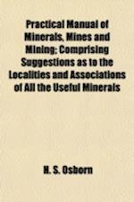 Practical Manual of Minerals, Mines and Mining; Comprising Suggestions as to the Localities and Associations of All the Useful Minerals af H. S. Osborn