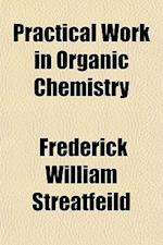 Practical Work in Organic Chemistry af Frederick William Streatfeild