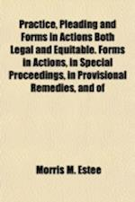 Practice, Pleading and Forms in Actions Both Legal and Equitable. Forms in Actions, in Special Proceedings, in Provisional Remedies, and of af Morris M. Estee