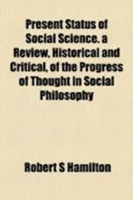 Present Status of Social Science. a Review, Historical and Critical, of the Progress of Thought in Social Philosophy af Robert S. Hamilton