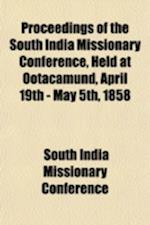 Proceedings of the South India Missionary Conference, Held at Ootacamund, April 19th - May 5th, 1858 af South India Missionary Conference