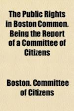 The Public Rights in Boston Common. Being the Report of a Committee of Citizens af Boston Committee Of Citizens