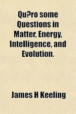Quaero Some Questions in Matter, Energy, Intelligence, and Evolution. af James H. Keeling