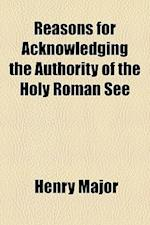 Reasons for Acknowledging the Authority of the Holy Roman See af Henry Major