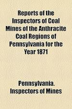 Reports of the Inspectors of Coal Mines of the Anthracite Coal Regions of Pennsylvania for the Year 1871 af Pennsylvania Inspectors of Mines