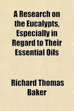 A Research on the Eucalypts, Especially in Regard to Their Essential Oils af Richard Thomas Baker