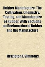 Rubber Manufacture; The Cultivation, Chemistry, Testing, and Manufacture of Rubber, with Sections on Reclamation of Rubber and the Manufacture af Hezzleton E. Simmons
