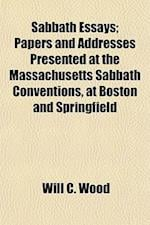 Sabbath Essays; Papers and Addresses Presented at the Massachusetts Sabbath Conventions, at Boston and Springfield af Will C. Wood