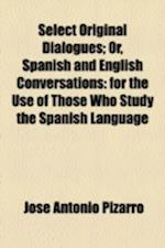 Select Original Dialogues; Or, Spanish and English Conversations af Jos Antonio Pizarro, Jose Antonio Pizarro