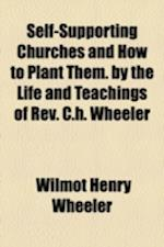Self-Supporting Churches and How to Plant Them. by the Life and Teachings of REV. C.H. Wheeler af Wilmot Henry Wheeler