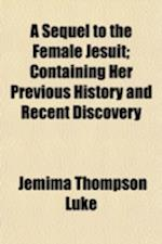 A Sequel to the Female Jesuit; Containing Her Previous History and Recent Discovery af Jemima Thompson Luke