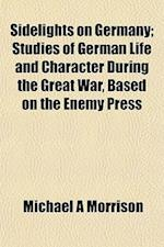 Sidelights on Germany; Studies of German Life and Character During the Great War, Based on the Enemy Press af Michael A. Morrison