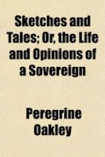 Sketches and Tales; Or, the Life and Opinions of a Sovereign af Peregrine Oakley