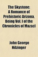 The Skystone; A Romance of Prehistoric Arizona, Being Vol. I of the Chronicles of Mazacl af John George Hilzinger