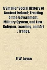 A Smaller Social History of Ancient Ireland; Treating of the Government, Military System, and Law; Religion, Learning, and Art; Trades, af P. W. Joyce