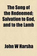 The Song of the Redeemed; Salvation to God, and to the Lamb af John W. Harsha