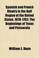 Spanish and French Rivalry in the Gulf Region of the United States, 1678-1702; The Beginnings of Texas and Pensacola af William E. Dunn
