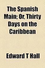The Spanish Main; Or, Thirty Days on the Caribbean af Edward T. Hall