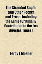 The Stranded Bugle, and Other Poems and Prose; Including the Eagle (Originally Contributed to the Los Angeles Times) af Leroy E. Mosher