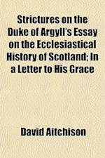 Strictures on the Duke of Argyll's Essay on the Ecclesiastical History of Scotland; In a Letter to His Grace af David Aitchison