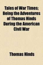 Tales of War Times; Being the Adventures of Thomas Hinds During the American Civil War af Thomas Hinds