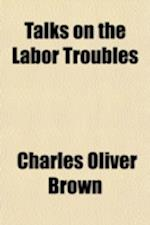 Talks on the Labor Troubles af Charles Oliver Brown