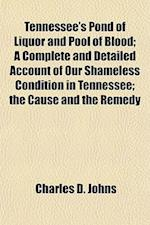 Tennessee's Pond of Liquor and Pool of Blood; A Complete and Detailed Account of Our Shameless Condition in Tennessee; The Cause and the Remedy af Charles D. Johns
