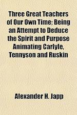 Three Great Teachers of Our Own Time; Being an Attempt to Deduce the Spirit and Purpose Animating Carlyle, Tennyson and Ruskin af Alexander H. Japp