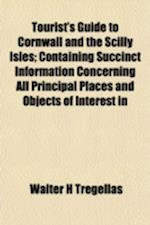 Tourist's Guide to Cornwall and the Scilly Isles; Containing Succinct Information Concerning All Principal Places and Objects of Interest in af Walter H. Tregellas