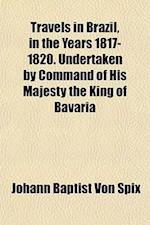 Travels in Brazil, in the Years 1817-1820. Undertaken by Command of His Majesty the King of Bavaria af Johann Baptist Von Spix