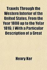 Travels Through the Western Interior of the United States, from the Year 1808 Up to the Ye[ar 1816; ] with a Particular Description of a Great af Henry Ker