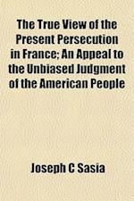 The True View of the Present Persecution in France; An Appeal to the Unbiased Judgment of the American People af Joseph C. Sasia