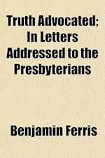 Truth Advocated; In Letters Addressed to the Presbyterians af Benjamin Ferris