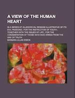 A   View of the Human Heart; In a Series of Allegorical Designs Illustrative of Its Evil Passions for the Instruction of Youth Together with the Issue af Barbara Allan Simon
