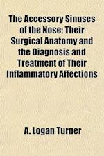 The Accessory Sinuses of the Nose; Their Surgical Anatomy and the Diagnosis and Treatment of Their Inflammatory Affections af A. Logan Turner
