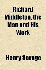 Richard Middleton, the Man and His Work af Henry Savage