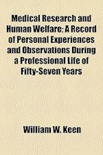 Medical Research and Human Welfare; A Record of Personal Experiences and Observations During a Professional Life of Fifty-Seven Years af William W. Keen
