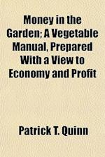 Money in the Garden; A Vegetable Manual, Prepared with a View to Economy and Profit af Patrick T. Quinn