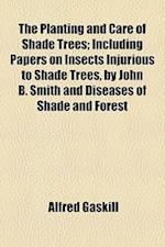 The Planting and Care of Shade Trees; Including Papers on Insects Injurious to Shade Trees, by John B. Smith and Diseases of Shade and Forest af Alfred Gaskill