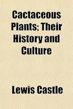 Cactaceous Plants; Their History and Culture af Lewis Castle